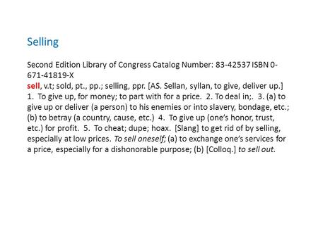 Selling Second Edition Library of Congress Catalog Number: 83-42537 ISBN 0- 671-41819-X sell, v.t; sold, pt., pp.; selling, ppr. [AS. Sellan, syllan, to.