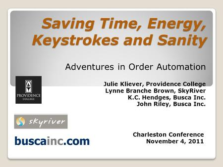 Saving Time, Energy, Keystrokes and Sanity Adventures in Order Automation Julie Kliever, Providence College Lynne Branche Brown, SkyRiver K.C. Hendges,