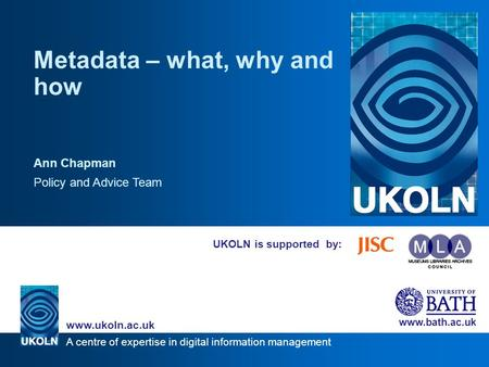 A centre of expertise in digital information management www.ukoln.ac.uk www.bath.ac.uk UKOLN is supported by: Metadata – what, why and how Ann Chapman.