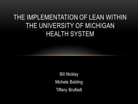 Bill Nicklay Michele Balding Tiffany Brufladt THE IMPLEMENTATION OF LEAN WITHIN THE UNIVERSITY OF MICHIGAN HEALTH SYSTEM.