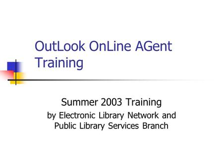 OutLook OnLine AGent Training Summer 2003 Training by Electronic Library Network and Public Library Services Branch.