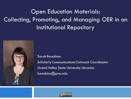 Sarah Beaubien Scholarly Communications Outreach Coordinator Grand Valley State University Libraries Open Education Materials: Collecting,