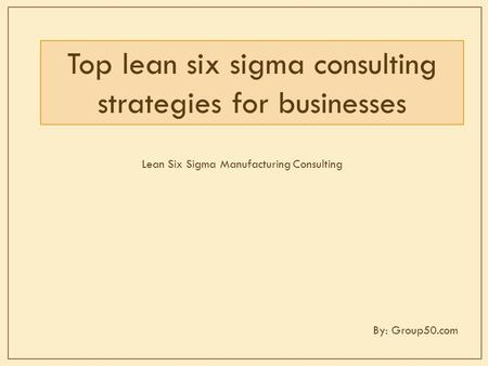 Top lean six sigma consulting strategies for businesses Lean Six Sigma Manufacturing Consulting By: Group50.com.