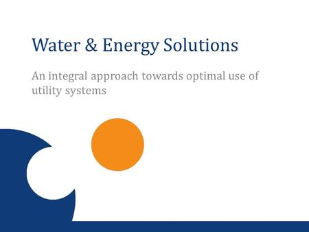 Water & Energy Solutions An integral approach towards optimal use of utility systems.