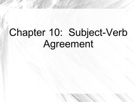 Chapter 10: Subject-Verb Agreement. Level 1 Locating Subjects Every verb needs a subject Can be difficult to find especially: A prepositional phrase comes.
