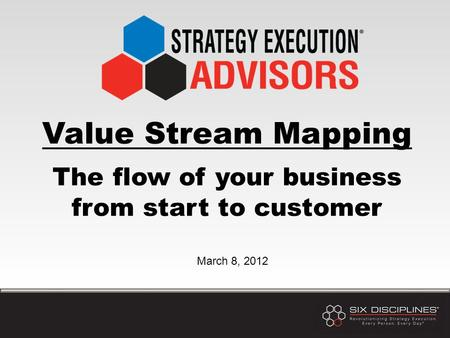 Value Stream Mapping The flow of your business from start to customer March 8, 2012.