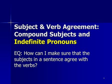 1 Subject & Verb Agreement: Compound Subjects and Indefinite Pronouns EQ: How can I make sure that the subjects in a sentence agree with the verbs?