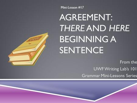 AGREEMENT: THERE AND HERE BEGINNING A SENTENCE From the UWF Writing Lab's 101 Grammar Mini-Lessons Series Mini-Lesson #17.