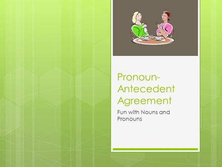 Pronoun- Antecedent Agreement Fun with Nouns and Pronouns.
