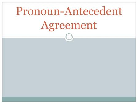 Pronoun-Antecedent Agreement. Pronouns and Antecedents.
