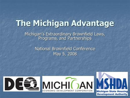 The Michigan Advantage Michigan's Extraordinary Brownfield Laws, Programs, and Partnerships National Brownfield Conference May 5, 2008.