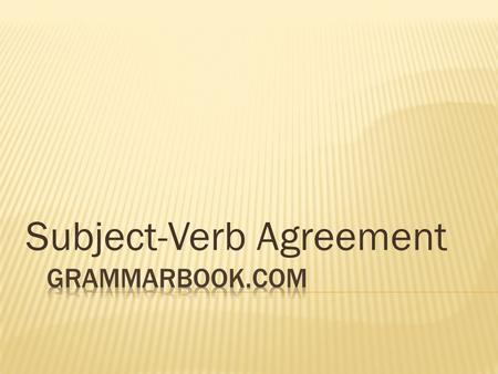 Subject-Verb Agreement. BASIC RULE  The basic rule states that a singular subject takes a singular verb, while a plural subject takes a plural verb.
