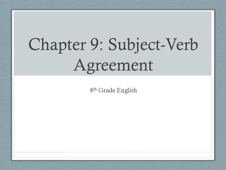 Chapter 9: Subject-Verb Agreement 8 th Grade English.