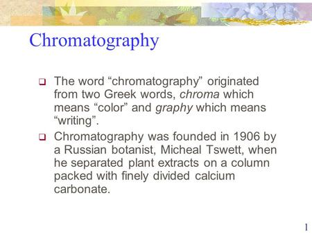 " The word ""chromatography"" originated from two Greek words, chroma which means ""color"" and graphy which means ""writing"".  Chromatography was founded."