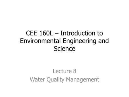 CEE 160L – Introduction to Environmental Engineering and Science Lecture 8 Water Quality Management.