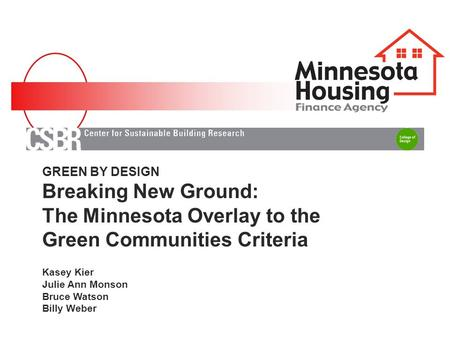 GREEN BY DESIGN Breaking New Ground: The Minnesota Overlay to the Green Communities Criteria Kasey Kier Julie Ann Monson Bruce Watson Billy Weber.