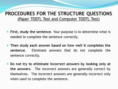 PROCEDURES FOR THE STRUCTURE QUESTIONS (Paper TOEFL Test and Computer TOEFL Test) First, study the sentence. Your purpose is to determine what is needed.