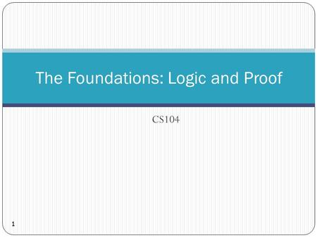 CS104 The Foundations: Logic and Proof 1. 2 What is Discrete Structure?  Discrete Objects  Separated from each other (Opposite of continuous)  e.g.,