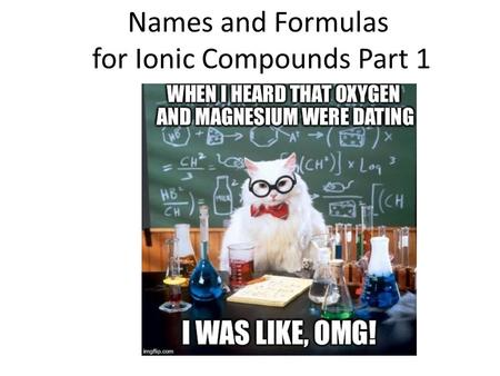 Names and Formulas for Ionic Compounds Part 1. Types of ions Monatomic ion – ion with one atom Mg 2+ magnesium ion Cl - chloride ion Polyatomic ion –