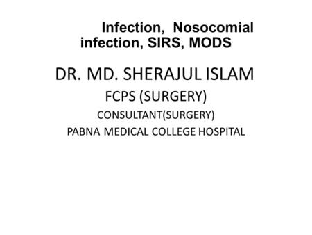 Infection, Nosocomial infection, SIRS, MODS DR. MD. SHERAJUL ISLAM FCPS (SURGERY) CONSULTANT(SURGERY) PABNA MEDICAL COLLEGE HOSPITAL.