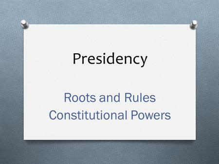 Presidency Roots and Rules Constitutional Powers.
