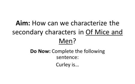 Aim: How can we characterize the secondary characters in Of Mice and Men? Do Now: Complete the following sentence: Curley is…