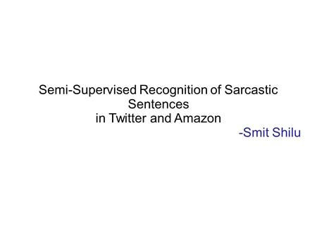 Semi-Supervised Recognition of Sarcastic Sentences in Twitter and Amazon -Smit Shilu.