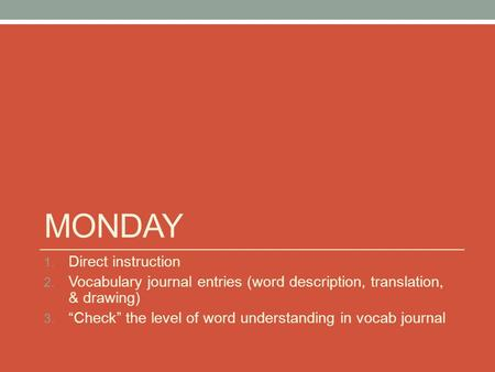 "MONDAY 1. Direct instruction 2. Vocabulary journal entries (word description, translation, & drawing) 3. ""Check"" the level of word understanding in vocab."