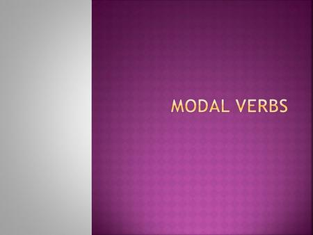  Modal verbs express a variety of moods or attitudes of the speaker towards the meaning expressed by the main verb in a clause.