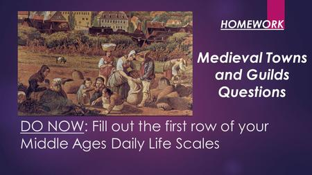 DO NOW: Fill out the first row of your Middle Ages Daily Life Scales Medieval Towns and Guilds Questions HOMEWORK.