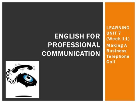 LEARNING UNIT 7 (Week 11) Making A Business Telephone Call ENGLISH FOR PROFESSIONAL COMMUNICATION.