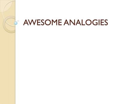 AWESOME ANALOGIES. What is an analogy? Analogies are used to make comparisons and show relationships between words and ideas. An analogy takes this form.