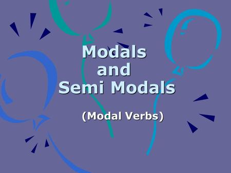Modals and Semi Modals (Modal Verbs). What are They ? can could may might must should will shall would ought to have to have got to We use Modal verbs.