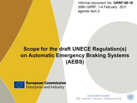 1 Scope for the draft UNECE Regulation(s) on Automatic Emergency Braking Systems (AEBS) UNECE/WP.29/GRRF 69th session – Geneva – 2 February 2010 Informal.
