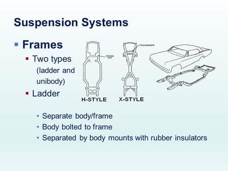 Suspension Systems  Frames  Two types (ladder and unibody)  Ladder Separate body/frame Body bolted to frame Separated by body mounts with rubber insulators.