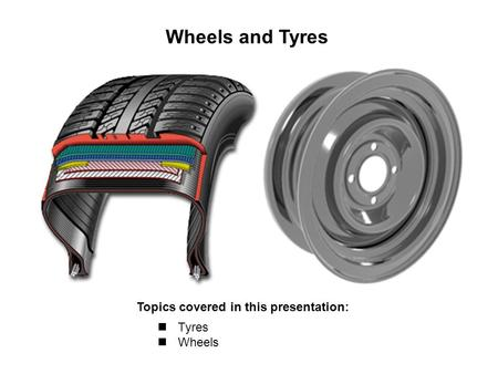 Wheels and Tyres Topics covered in this presentation: Tyres Wheels.