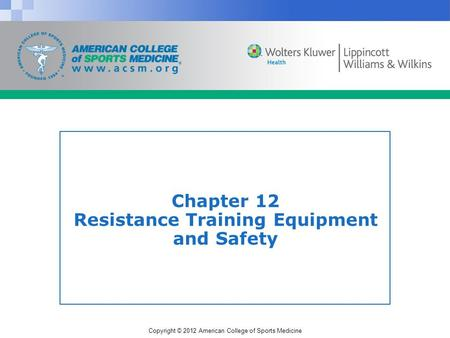Copyright © 2012 American College of Sports Medicine Chapter 12 Resistance Training Equipment and Safety.
