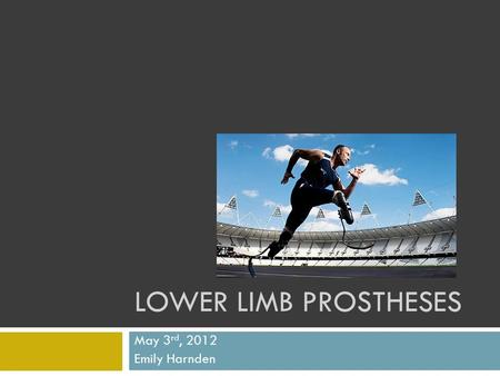 Lower Limb Prostheses May 3rd, 2012 Emily Harnden.