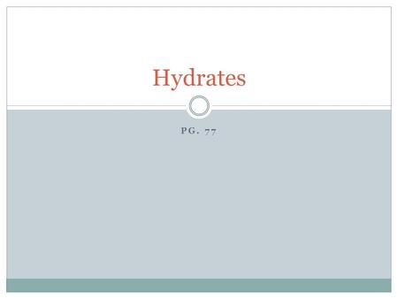 PG. 77 Hydrates. Hydrates are compounds that have water molecules attached to them. When determining the molar mass, you must account for the water. Ex.