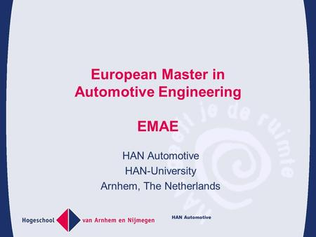 HAN Automotive European Master in Automotive Engineering EMAE HAN Automotive HAN-University Arnhem, The Netherlands.