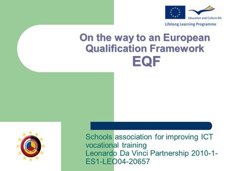 On the way to an European Qualification Framework EQF Schools association for improving ICT vocational training Leonardo Da Vinci Partnership 2010-1- ES1-LEO04-20657.