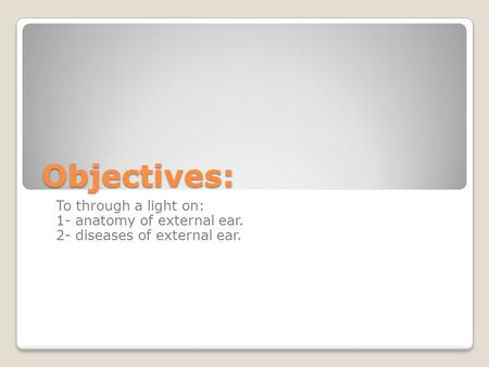 Objectives: To through a light on: 1- anatomy of external ear. 2- diseases of external ear.