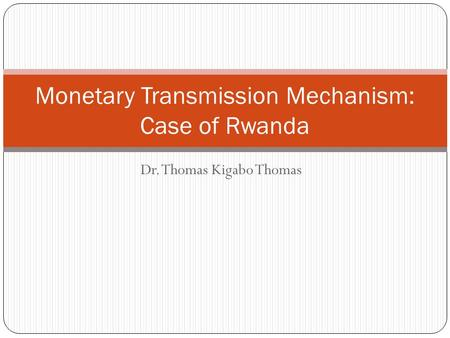 Dr. Thomas Kigabo Thomas Monetary Transmission Mechanism: Case of Rwanda.