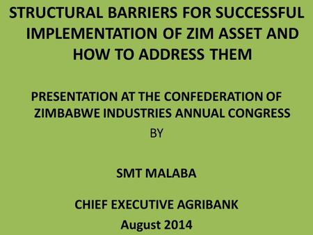 STRUCTURAL <strong>BARRIERS</strong> FOR SUCCESSFUL IMPLEMENTATION OF ZIM ASSET AND HOW TO ADDRESS THEM PRESENTATION AT THE CONFEDERATION OF ZIMBABWE INDUSTRIES ANNUAL.