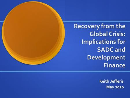 Recovery from the Global Crisis: Implications for SADC and Development Finance Keith Jefferis May 2010.