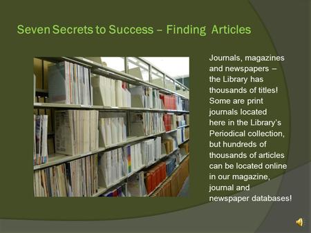 Seven Secrets to Success – Finding Articles Journals, magazines and newspapers – the Library has thousands of titles! Some are print journals located.