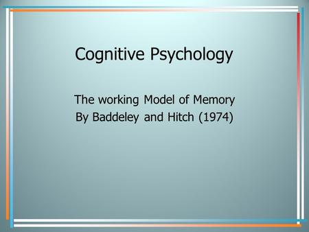 Cognitive Psychology The working Model of Memory By Baddeley and Hitch (1974)
