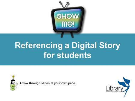 Referencing a Digital Story for students Arrow through slides at your own pace.