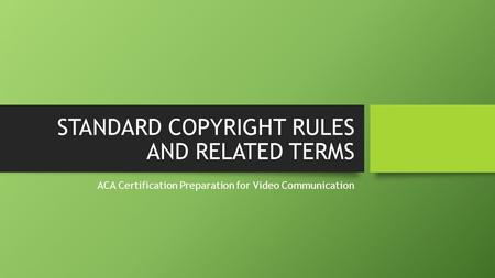 STANDARD COPYRIGHT RULES AND RELATED TERMS ACA Certification Preparation for Video Communication.