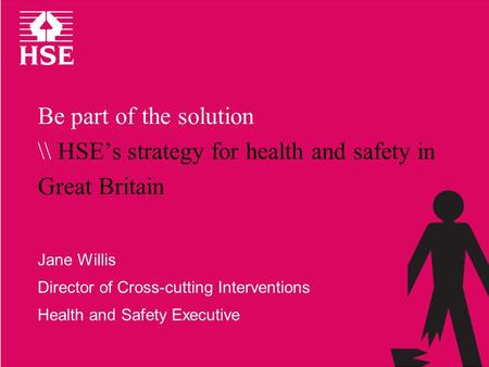 Be part of the solution \\ HSE's strategy for health and safety in Great Britain Jane Willis Director of Cross-cutting Interventions Health and Safety.